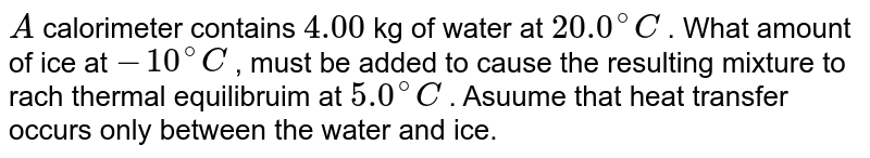 `A` calorimeter contains `4.00` kg of water at `20.0^(@)C` . What amount of ice at `-10^(@)C` , must be added to cause the resulting mixture to rach thermal equilibruim at `5.0^(@)C` . Asuume that heat transfer occurs only between the water and ice.