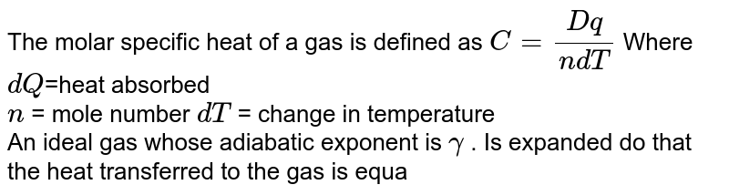 The molar specific heat of a gas is defined as `C=(Dq)/(ndT)` Where `dQ`=heat absorbed <br> `n` = mole number `dT` = change in temperature <br>  An ideal gas whose adiabatic exponent is `gamma` . Is expanded do that the heat transferred to the gas is equal to decrease in its internal energy. The molar heat capacity in this process is