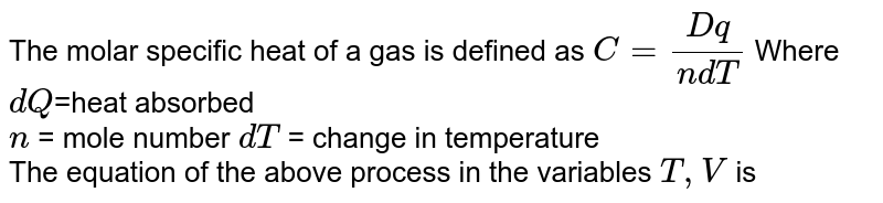 The molar specific heat of a gas is defined as `C=(Dq)/(ndT)` Where `dQ`=heat absorbed <br> `n` = mole number `dT` = change in temperature <br> The equation of the above process in the variables `T ,V` is