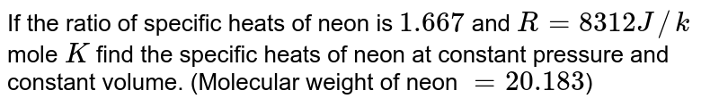 If the ratio of specific heats of neon is `1.667` and `R=8312 J//k` mole `K` find the specific heats of neon at constant pressure and constant volume. (Molecular weight of neon `=20.183`)