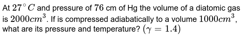 At `27^(@)C` and pressure of `76` cm of Hg the volume of a diatomic gas is `2000 cm^(3)`. If is compressed adiabatically to a volume `1000 cm^(3)`,  what are its pressure and temperature? `(gamma=1.4)`