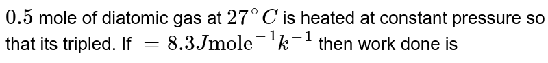 """`0.5` mole of diatomic gas at `27^(@)C` is heated at constant pressure so that its tripled. If `=8.3J """"mole""""^(-1)k^(-1)` then work done is"""