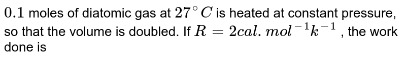 `0.1` moles of diatomic gas at `27^(@)C` is heated at constant pressure, so that the volume is doubled. If `R=2cal.mol^(-1)k^(-1)` , the work done is