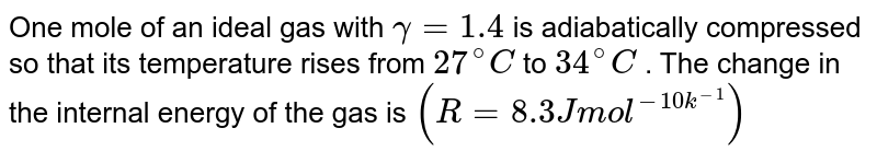 One mole of an ideal gas with `gamma=1.4` is adiabatically compressed so that its temperature rises from `27^(@)C` to `34^(@)C` . The change in the internal energy of the gas is `(R=8.3J mol^(-10k^(-1)))`