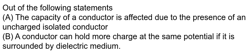 Out of the following statements <br> (A) The capacity of a conductor is affected due to the presence of an uncharged isolated conductor <br> (B) A conductor can hold more charge at the same potential if it is surrounded by dielectric medium.