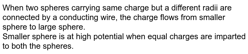 When two spheres carrying same charge but a different radii are connected by a conducting wire, the charge flows from smaller sphere to large sphere. <br> Smaller sphere is at high potential when equal charges are imparted to both the spheres.