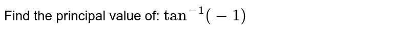 Find the principal value of: `tan^(-1)(-1)`