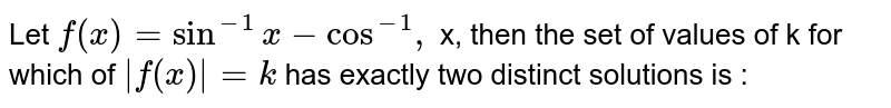 Let `f (x)= sin ^(-1) x-cos ^(-1),` x, then the set of values of k for which of `|f (x)|=k` has exactly two distinct solutions is :