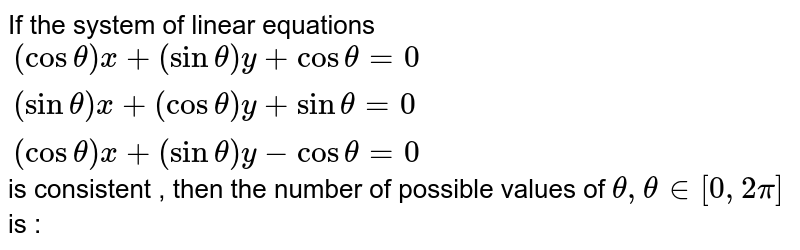 If the system of linear equations <br> `{:((cos theta)x + (sin theta) y + cos theta=0),((sin theta)x+(cos theta)y + sin theta=0),((cos theta)x + (sin theta)y -cos theta=0):}` <br> is consistent , then the number of possible values of `theta, theta  in [0,2pi]` is :