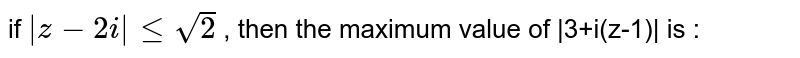 if ` z-2i  le sqrt2` , then the maximum value of  3+i(z-1)  is :
