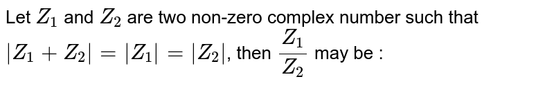 Let `Z_1` and `Z_2` are two non-zero complex number such that ` Z_1+Z_2 = Z_1 = Z_2 `, then `Z_1/Z_2` may be :