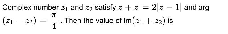Complex number `z_1` and `z_2` satisfy `z+barz=2|x-1|` and arg `(x_1-x_2) = pi/4` . Then the value of lm`(z_1+z_2)` is