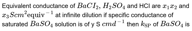 """Equivalent  conductance of `BaCI_(2), H_(2)SO_(4)` and HCI  are `x_(1)x_(2)` and `x_(3) S cm^(2) """"equiv""""^(-1)`  at   infinite  dilution if specific conductance of saturated `BaSO_(4)`  solution  is of y S `cm d^(-1)` then `k_(""""SP"""")` of `BaSO_(4)` is"""