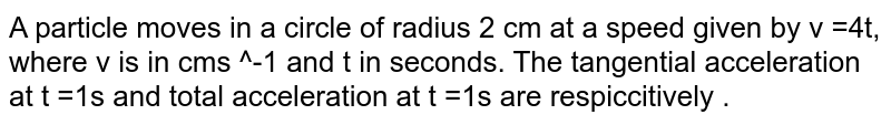 A particle moves in a circle of radius 2 cm at a speed given by v =4t,  where v is in cms ^-1  and t in seconds. The  tangential acceleration  at t =1s and total acceleration at t =1s are respiccitively .