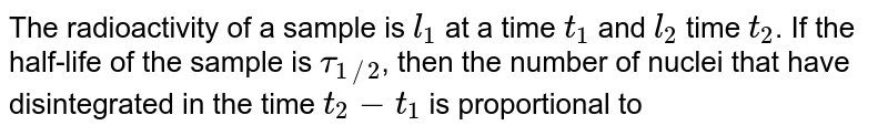The radioactivity of a sample is `l_(1)` at a time `t_(1)` and `l_(2)` time `t_(2)`. If the half-life of the sample is `tau_(1//2)`, then the number of nuclei that have disintegrated in the time `t_(2)-t_(1)` is proportional to