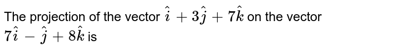 The projection of the vector `hati+3hatj+7hatk` on the vector `7hati-hatj+8hatk` is