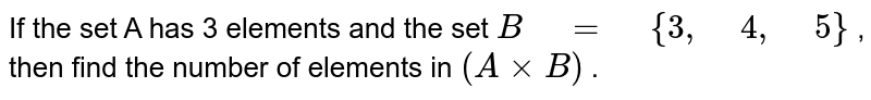 """If the set A has 3 elements and the set `B"""" """"="""" """"{3,"""" """"4,"""" """"5}` , then find the number of elements in `(A xxB)` ."""