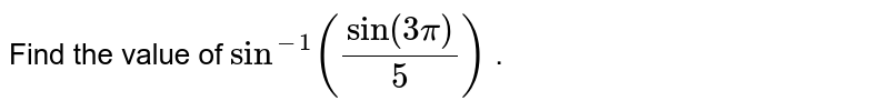 Find the value of `sin^(-1)(sin(3pi)/5)` .