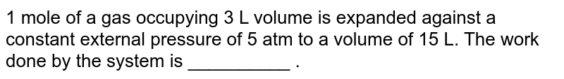 1 mole of a gas occupying 3 L volume is expanded against a constant external pressure of 5 atm to a volume of 15 L. The work done by the system is __________ .