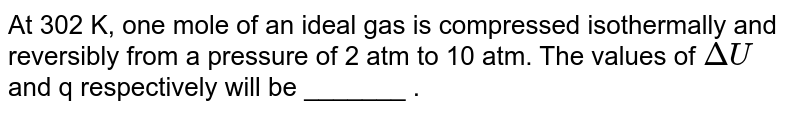 At 302 K, one mole of an ideal gas is compressed isothermally and reversibly from a pressure of 2 atm to 10 atm. The values of `Delta U` and q respectively will be _______ .