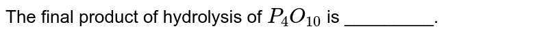 The final product of hydrolysis of `P_(4)O_(10)` is _________.