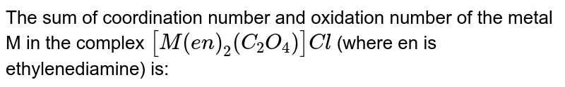 The sum of coordination number and oxidation number of the metal M in the complex `[M(en)_(2)(C_2O_4)]Cl` (where en is ehtylenediamine) is ________.