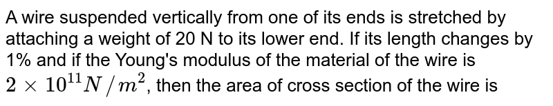A wire suspended vertically from one of its ends is stretched by attaching a weight of 20 N to its lower end. If its length changes by 1% and if the Young's modulus of the material of the wire is `2 xx 10^(11) N//m^(2)`, then the area of cross section of the wire is