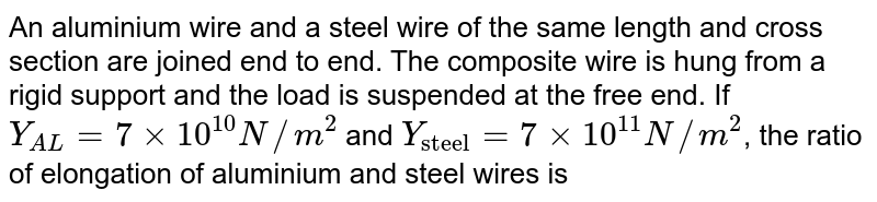 """An aluminium wire and a steel wire of the same length and cross section are joined end to end. The composite wire is hung from a rigid support and the load is suspended at the free end. If `Y_(AL) = 7xx10^(10) N//m^(2)` and `Y_(""""steel"""") = 7xx10^(11) N//m^(2)`, the ratio of elongation of aluminium and steel wires is"""