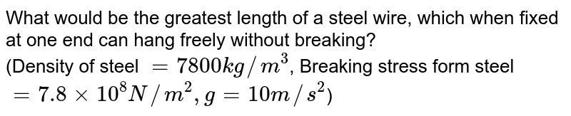 What would be the greatest length of a steel wire, which when fixed at one end can hang freely without breaking? <br> (Density of steel `= 7800 kg//m^(3)`, Breaking stress form steel `= 7.8 xx 10^(8) N//m^(2) , g = 10 m//s^(2)`)