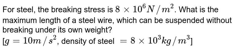 For steel, the breaking stress is `8 xx 10^(6) N//m^(2)`. What is the maximum length of a steel wire, which can be suspended without breaking under its own weight? <br> [`g = 10 m//s^(2)`, density of steel `= 8 xx 10^(3) kg//m^(3)`]