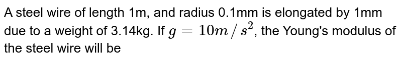 A steel wire of length 1m, and radius 0.1mm is elongated by 1mm due to a weight of 3.14kg. If `g = 10 m//s^(2)`, the Young's modulus of the steel wire will be