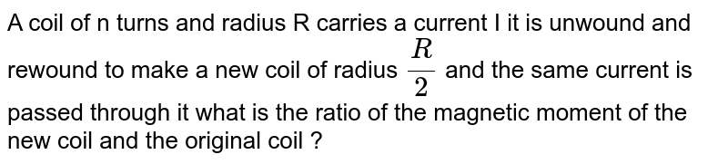 A coil   of n  turns and radius   R  carries  a current  I it is  unwound  and  rewound to make  a new coil  of radius `(R )/(2)`   and  the same  current  is passed  through  it what is the  ratio of the   magnetic   moment  of the  new coil  and the   original coil ?