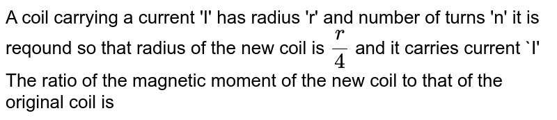 A coil   carrying  a current  'I'  has radius  'r' and number of turns  'n'  it is reqound so that radius of the new coil is `(r )/(4)`   and it carries   current  `I'  The ratio  of the magnetic moment  of the new coil to that  of the original coil is