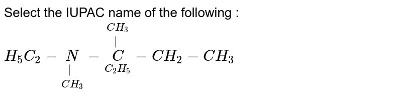 Select the IUPAC  name of the  following : <br> `H_(5) C_(2) -underset(CH_(3))underset(|) (N ) -overset(CH_(3))overset(|)underset(C_(2)H_(5))(C ) -CH_(2)-CH_(3)`