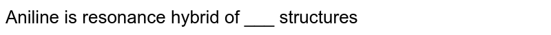 Aniline  is resonance  hybrid  of ___  structures