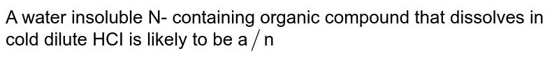 A water  insoluble  N- containing  organic  compound  that dissolves  in cold dilute  HCI  is likely to be a`//`n