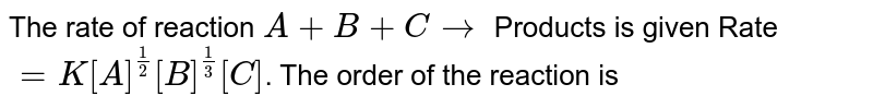 The rate of reaction `A + B + C to` Products is given Rate `= K[A]^(1/2)[B]^(1/3)[C]`. The order of the reaction is