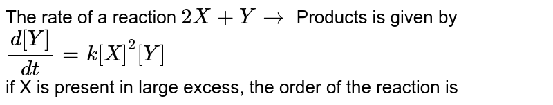 The rate of a reaction `2X + Y to`  Products is given by `(d[Y])/(dt) = k[X]^2[Y]` <br> if X is present in large excess, the order of the reaction is