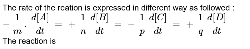 The rate of the reation is expressed in different way as followed :  <br> `-1/m . (d[A])/(dt)=+(1)/(n)(d[B])/(dt)=- (1)/(p)(d[C])/(dt)=+ 1/q (d[D])/(dt)`  <br> The reaction is