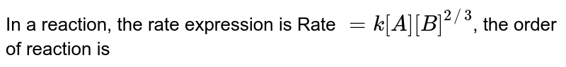 In a reaction, the rate expression is Rate `=k[A][B]^(2//3)`, the order of reaction is