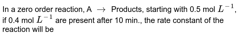 In a zero order reaction, A `to`  Products, starting with 0.5 mol `L^(-1)`, if 0.4 mol `L^(-1)` are present after 10 min., the rate constant of the reaction will be