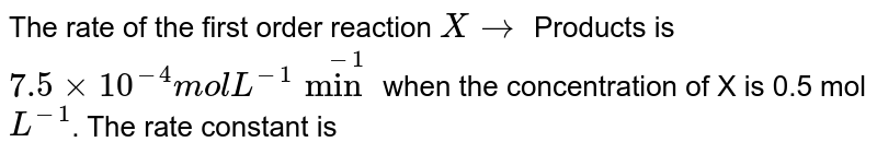 The rate of the first order reaction `X to` Products is `7.5 xx 10^(-4) mol L^(-1) min^(-1)` when the concentration of X is 0.5  mol `L^(-1)`. The rate constant is