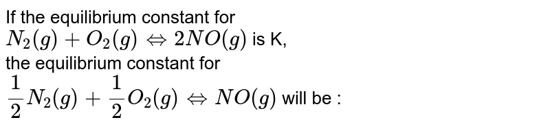 If the equilibrium constant for <br> `N_(2)(g)+O_(2)(g) hArr 2NO(g)` is K, <br> the equilibrium constant for <br> `(1)/(2)N_(2)(g)+(1)/(2)O_(2)(g) hArr NO(g)` will be :