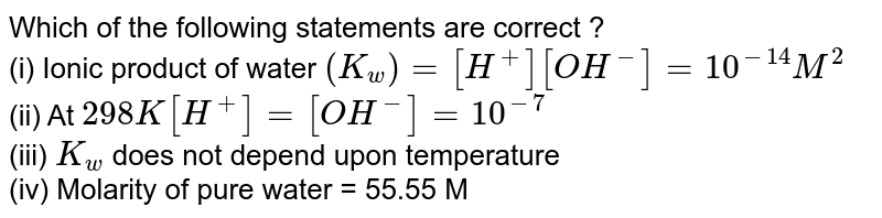 Which of the following statements are correct ? <br> (i) Ionic product of water `(K_(w))=[H^(+)][OH^(-)]=10^(-14)M^(2)` <br> (ii) At `298K [H^(+)]=[OH^(-)]=10^(-7)` <br> (iii) `K_(w)` does not depend upon temperature <br> (iv) Molarity of pure water = 55.55 M