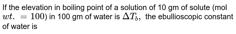 If the elevation in boiling point of a solution of 10 gm of solute (mol `wt.=100`) in 100 gm of water is `DeltaT _(b),` the ebullioscopic constant of water is