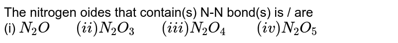 """The nitrogen oides that contain(s) N-N bond(s) is / are <br> (i) `N_(2)O """"   """" (ii) N_(2)O_(3) """"   """" (iii) N_(2)O_(4) """"    """" (iv) N_(2)O_(5)`"""