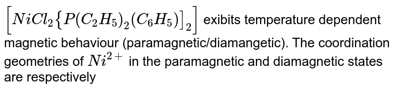 `[NiCl_(2){P(C_(2)H_(5))_(2)(C_(6)H_(5))]_(2)]` exibits temperature dependent magnetic behaviour (paramagnetic/diamangetic). The coordination geometries of `Ni^(2+)` in the paramagnetic and diamagnetic states are respectively