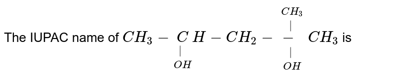 The IUPAC name of `CH_(3) - underset(OH)underset( )CH-CH_(2)-underset(OH) underset( )overset(CH_(3))overset( )-CH_(3) ` is