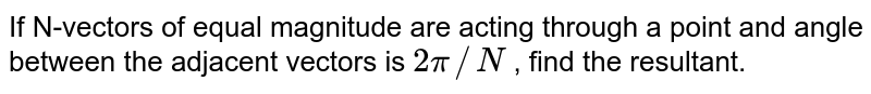 If N-vectors of equal magnitude are acting through a point and angle between the adjacent vectors is `2pi//N` , find the resultant.