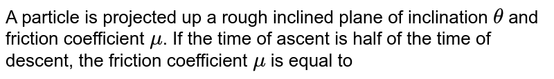 A particle is projected up a rough inclined plane of inclination `theta` and friction coefficient `mu`. If the time of ascent is half of the time of descent, the friction coefficient `mu` is equal to